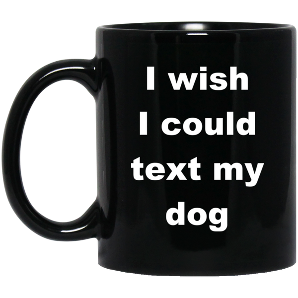 11 oz Black Ceramic Dog Coffee Mug I Wish I Could Text My Dog
