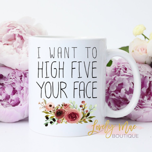 I Want to High Five Your Face Coffee Mug