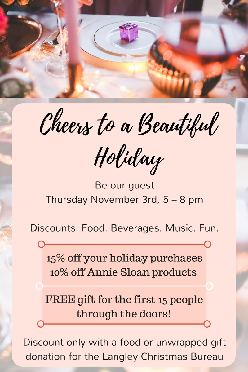 Cheers to a Beautiful Holiday! Be our guest on Thursday November 3rd, 5 – 8 pm 15% off your holiday purchases 10% off Annie Sloan products  Discount only with a food or unwrapped gift donation for the Langley Christmas Bureau Join us for an evening of  Discounts. Food. Beverages. Music. Fun   PLUS – FREE gift for the first 15 people through the doors! We hope to see you there!