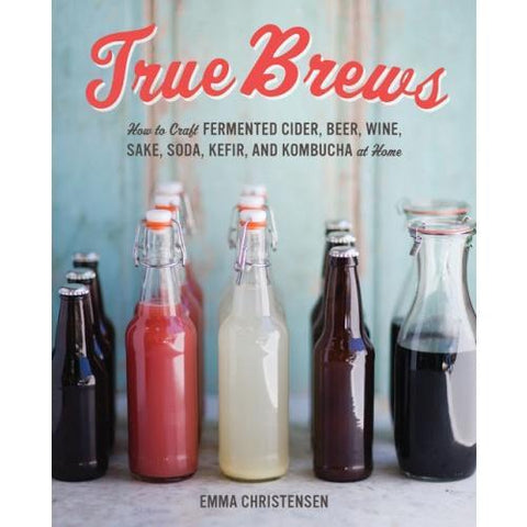 True Brews: How to Craft Fermented Cider, Beer, Wine, Sake, Soda, Mead, Kefir, and Kombucha at Home - Homebrew Supplies in Vermont