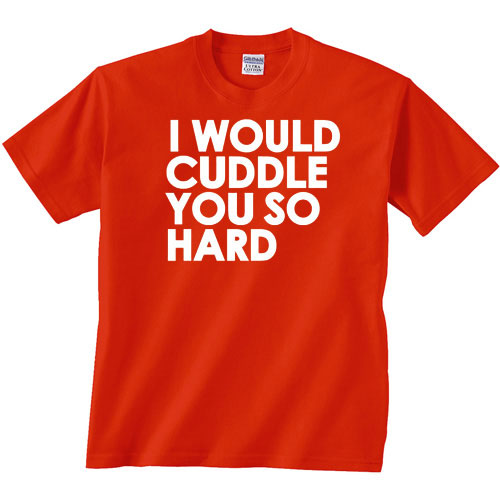 i would cuddle you so hard tee