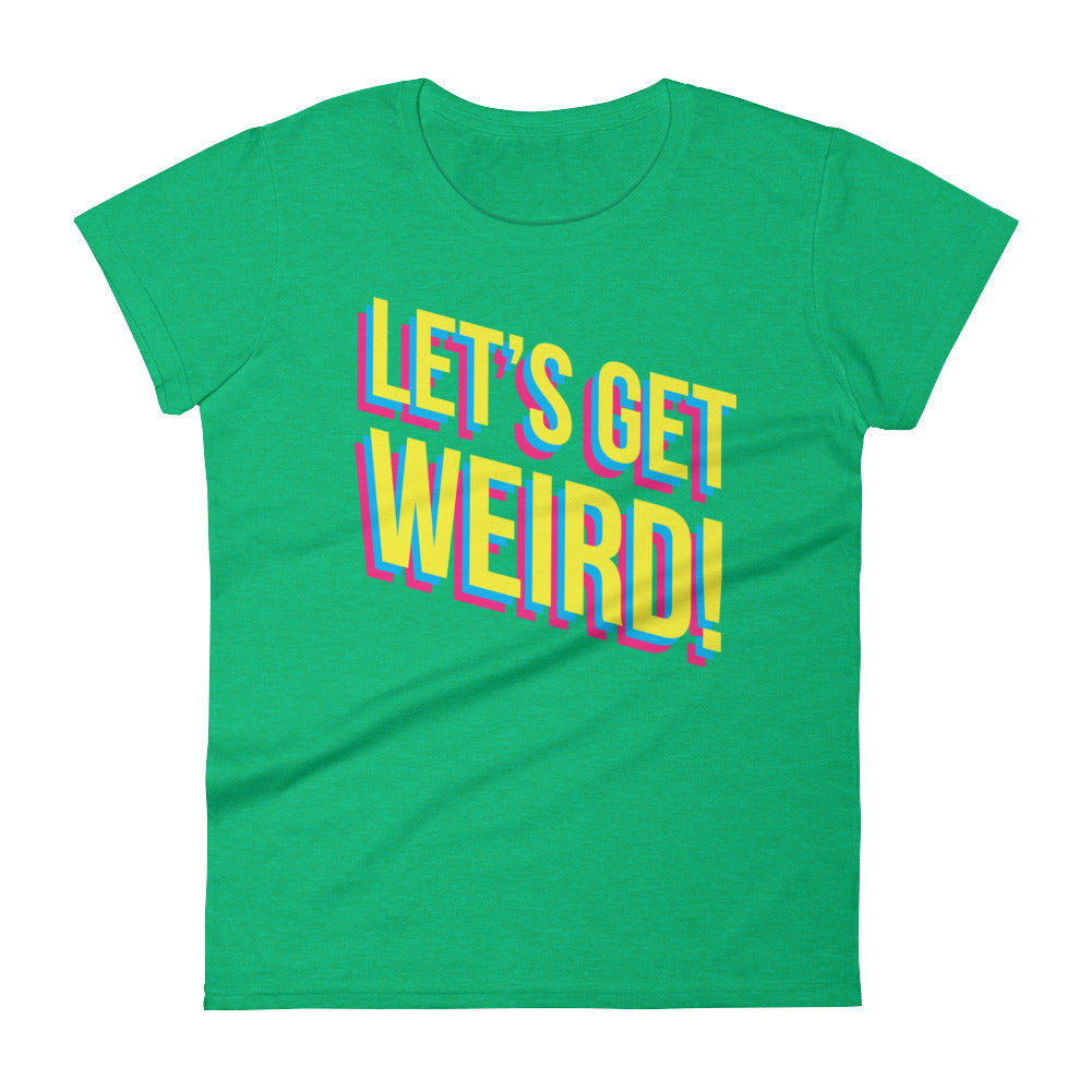 women's let's get weird! tee