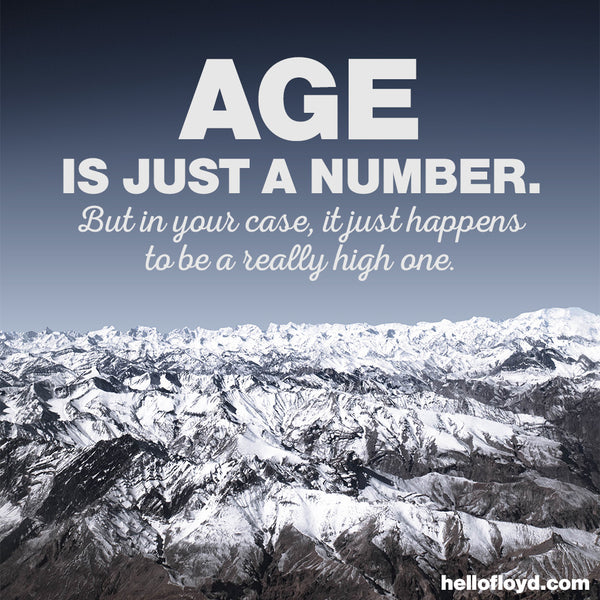 AGE IS JUST A NUMBER. But in your case, it just happens to be a really high one.
