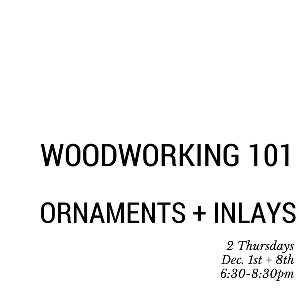 Woodworking 101. Dec. 1st  + 8th.