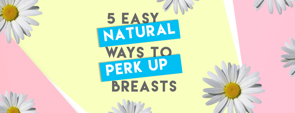5 Effortlessly Natural Ways to Perkier Breasts