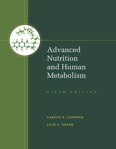Textbook: Advanced Nutrition and Human Metabolism (6th Edition) by Sareen S. Gropper