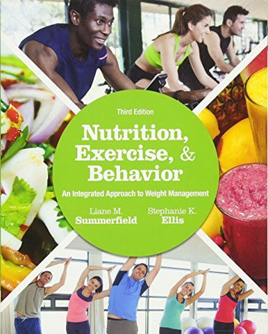 Textbook: Nutrition, Exercise, and Behavior: An Integrated Approach to Weight Management (3rd Edition) by Summerfield, Liane M.