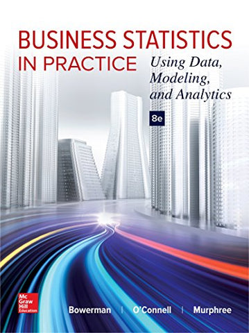 Textbook: Business Statistics in Practice: Using Data, Modeling, and Analytics (8th Edition) by Bruce L Bowerman