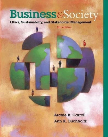 Textbook: Business and Society: Ethics, Sustainability, and Stakeholder Management (9th Edition) by Carroll, Archie B.