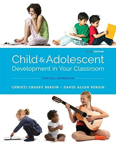Textbook: Child and Adolescent Development in Your Classroom: Topical Approach (3rd Edition) by Bergin, Christi Crosby