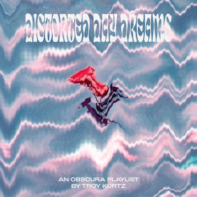 OBSCURA PLAYLIST: DISTORTED DAYDREAMS BY TROY KURTZ