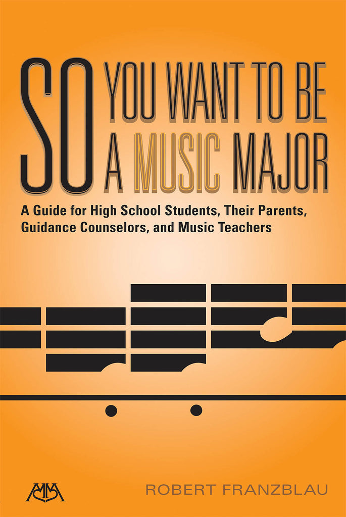 So You Want to Be a Music Major: A Guide for High School Students, Their Guidance Counselors, Parents and Music Teachers