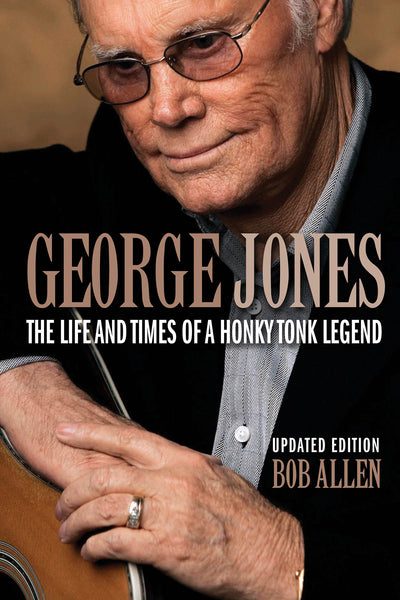 George Jones: The Life and Times of a Honky Tonk Legend: Updated Edition