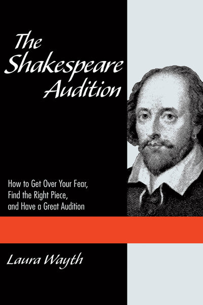 The Shakespeare Audition: How to Get Over Your Fear, Find the Right Piece, and Have a Great Audition