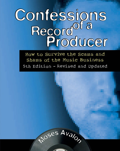 Confessions of a Record Producer: How to Survive the Scams and Shams of the Music Business 5th Edition – Revised and Updated
