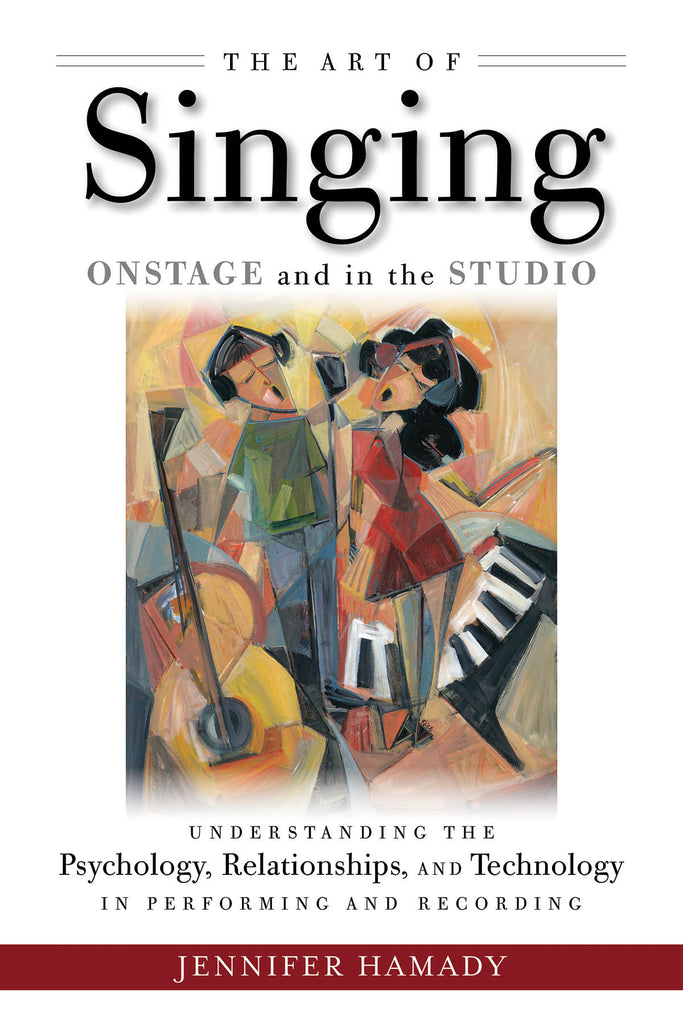 The Art of Singing Onstage and in the Studio - Understanding the Psychology, Relationships, and Technology in Performing and Recording