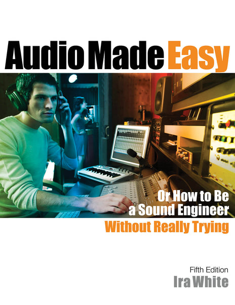 Audio Made Easy: Or How to Be a Sound Engineer Without Really Trying  - Fifth Edition