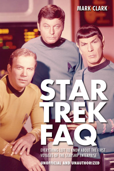Star Trek FAQ (Unofficial and Unauthorized): Everything Left to Know About the First Voyages of the Starship Enterprise