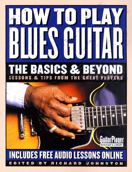 How to Play Blues Guitar: The Basics & Beyond - Lessons & Tips from the Great Players