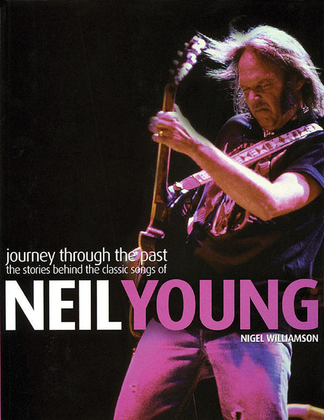 Neil Young – Journey Through the Past : The Stories Behind the Classic Songs of Neil Young