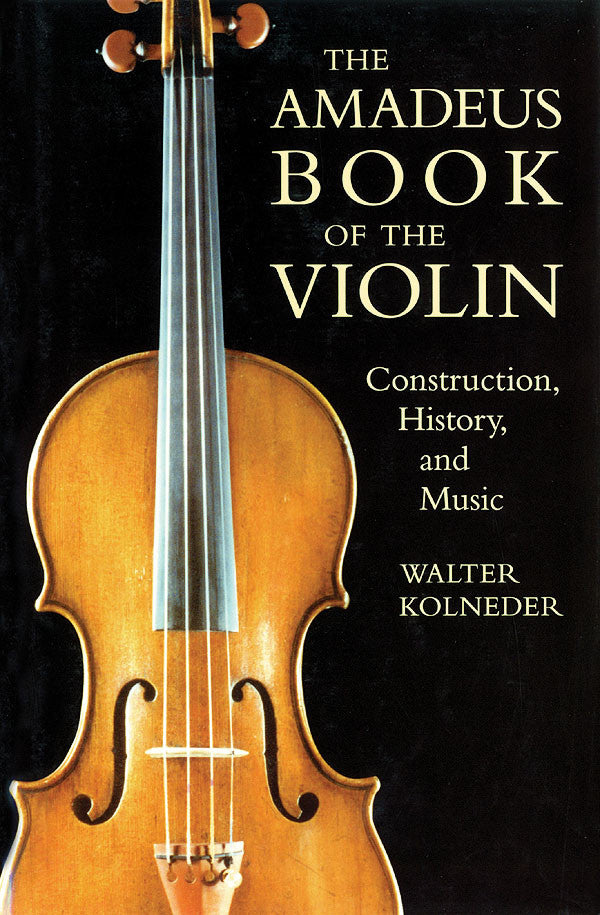 The Amadeus Book of the Violin - Construction, History, and Music