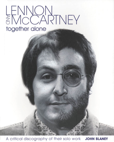 Lennon & McCartney - Together Alone: A Critical Discography of Their Solo Work