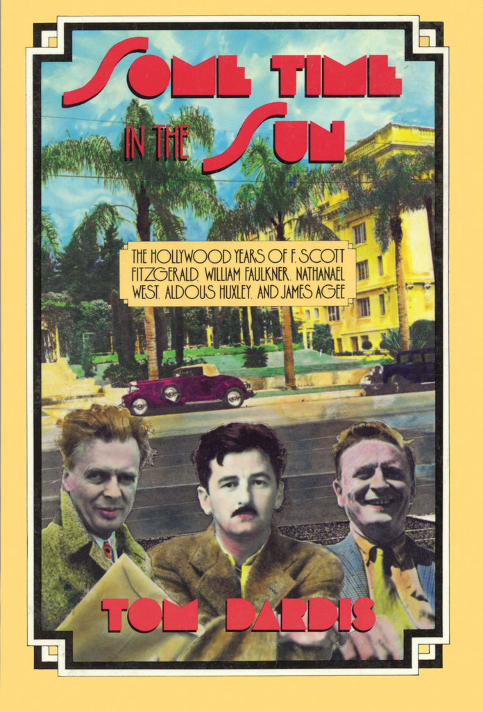 Some Time in the Sun - The Hollywood Years of F. Scott Fitzgerald, William Faulkner, Nathanael West, Aldous Huxley & J Agee