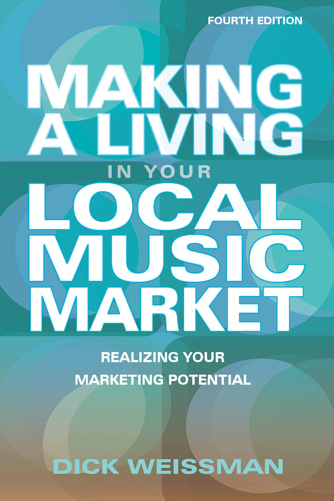 Making a Living in Your Local Music Market: Realizing Your Marketing Potential Revised and Updated Fourth Edition