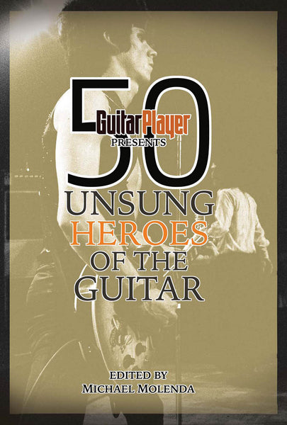 Guitar Player Presents 50 Unsung Heroes of the Guitar