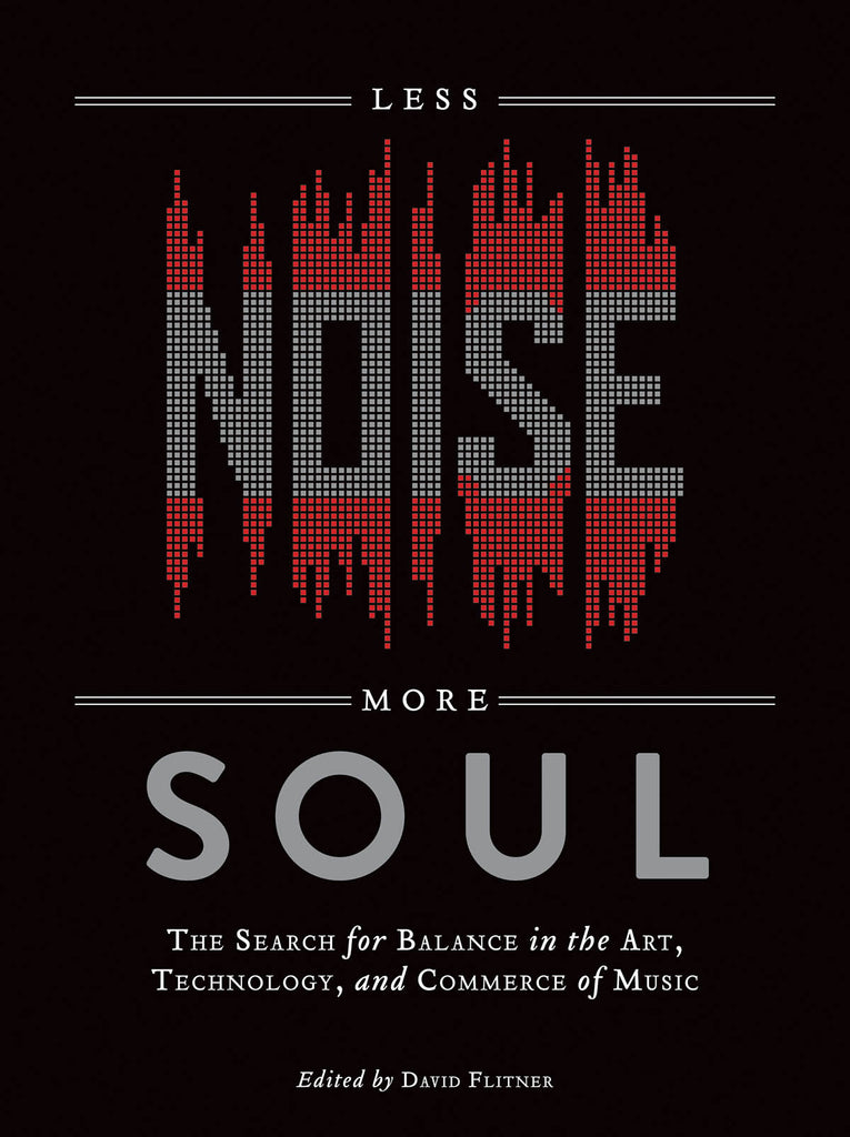 Less Noise, More Soul: The Search for Balance in the Art, Technology, and Commerce of Music