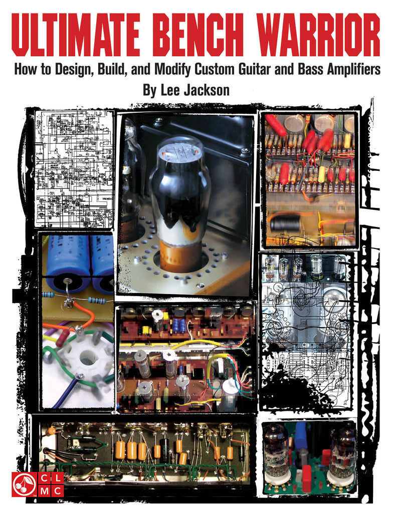 Ultimate Bench Warrior: How to Design, Build and Modify Custom Guitar and Bass Amplifiers