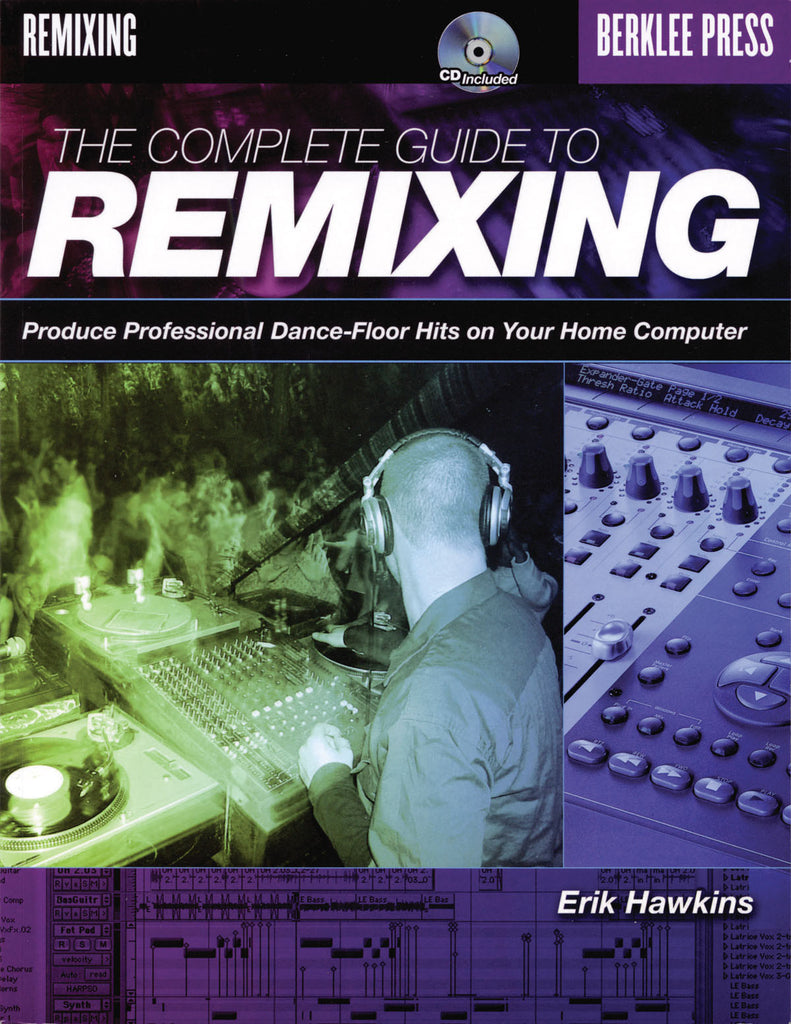 The Complete Guide to Remixing: Produce Professional Dance-Floor Hits on Your Home Computer