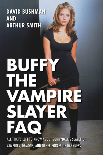 Buffy the Vampire Slayer FAQ: All That's Left to Know About Sunnydale's Slayer of Vampires, Demons, and Other Forces of Darkness