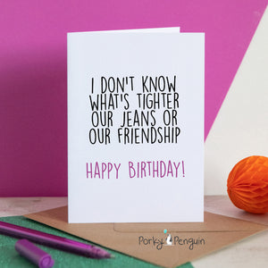 Our Jeans Or Our Friendship Birthday Card