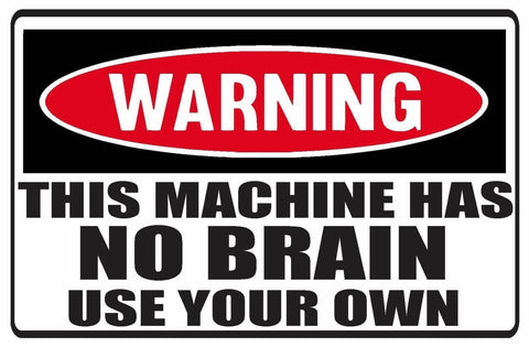 Funny Warning This Machine Has NO BRAIN Use Your Own Vinyl Sticker Decal Full Color/Weather Proof.