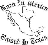 Born In Mexico Raised In Texas Sticker Decal 20 Colors To Choose From.