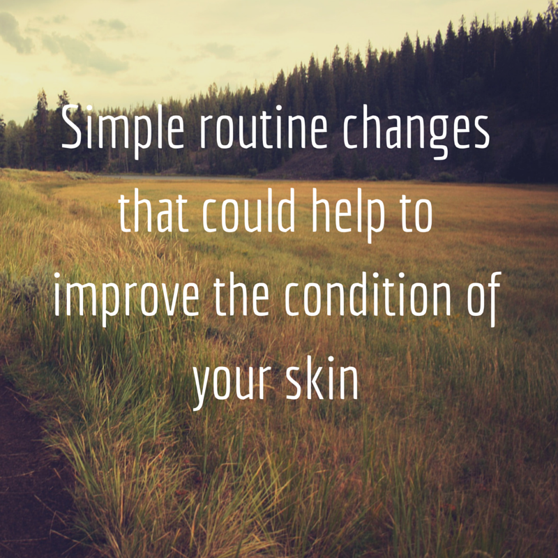 Simple routine changes that could help to improve the condition of your skin