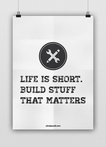 LIFE IS SHORT. BUILD STUFF THAT MATTERS