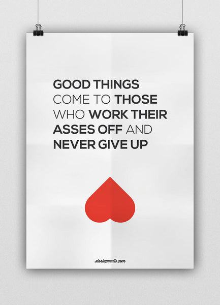 GOOD THINGS COME TO THOSE WHO WORK THEIR ASSES OFF AND NEVER GIVE UP