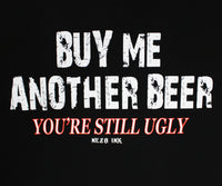 Buy Me Another Beer You're Still Ugly