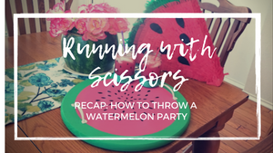 Running With Scissors: How To Throw A Watermelon Party