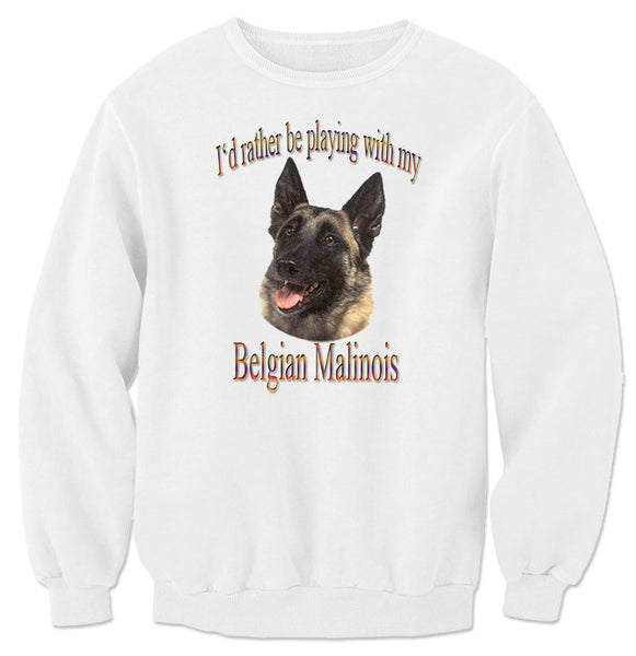 White I'd Rather Be Playing With My Belgian Malinois Sweatshirt