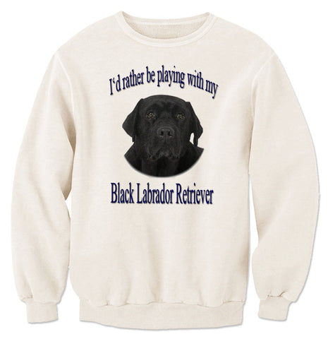 I'd Rather Be Playing With My Black Labrador Retriever Sweatshirt