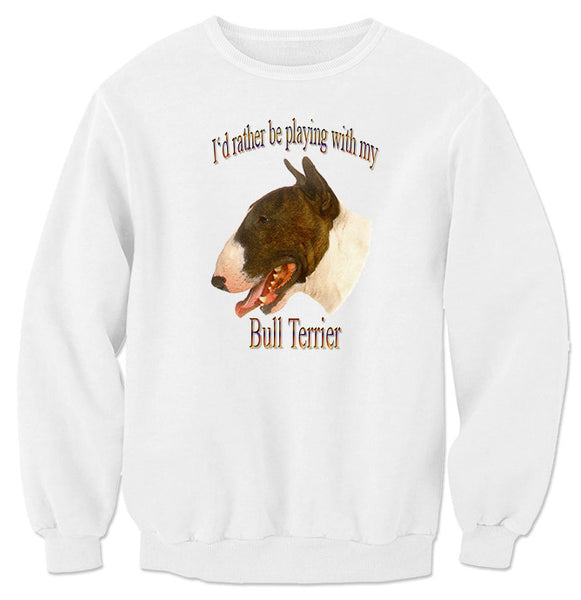 White I'd Rather Be Playing With My Bull Terrier Sweatshirt