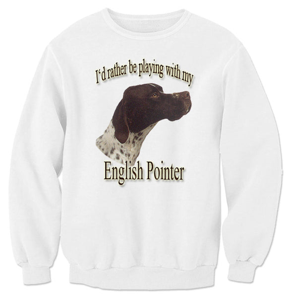 White I'd Rather Be Playing With My English Pointer Sweatshirt