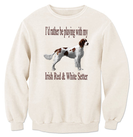 Natural I'd Rather Be Playing With My Irish Red And White Setter Sweatshirt