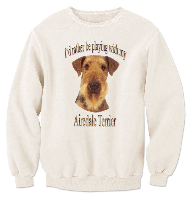 Natural I'd Rather Be Playing With My Airedale Terrier Sweatshirt