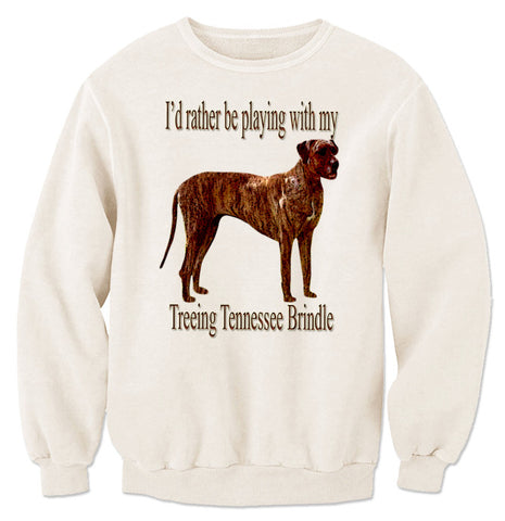 Beige I'd Rather Be Playing With My Treeing Tennessee Brindle Sweatshirt