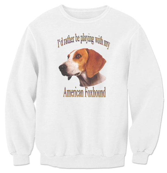 White I'd Rather Be Playing With My American Foxhound Sweatshirt.
