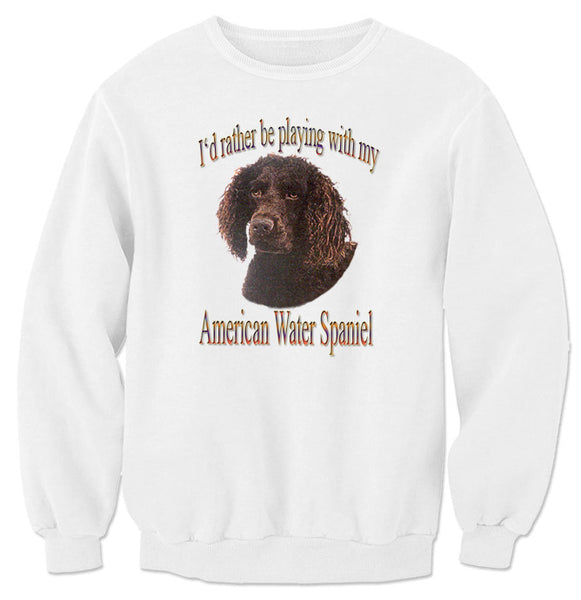 White I'd Rather Be Playing With My American Water Spaniel Sweatshirt